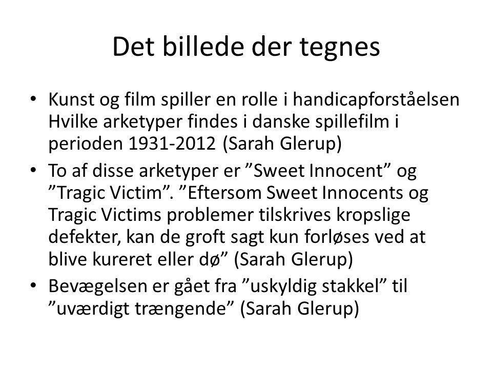 Det billede der tegnes • Kunst og film spiller en rolle i handicapforståelsen Hvilke arketyper findes i danske spillefilm i perioden 1931-2012 (Sarah Glerup) • To af disse arketyper er Sweet Innocent og Tragic Victim .