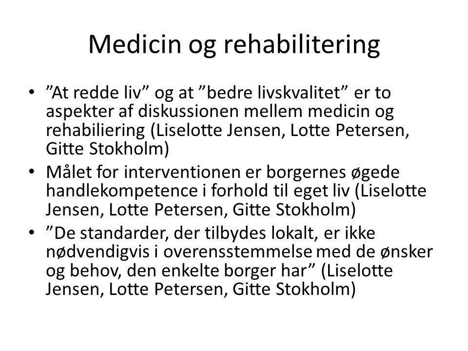 Medicin og rehabilitering • At redde liv og at bedre livskvalitet er to aspekter af diskussionen mellem medicin og rehabiliering (Liselotte Jensen, Lotte Petersen, Gitte Stokholm) • Målet for interventionen er borgernes øgede handlekompetence i forhold til eget liv (Liselotte Jensen, Lotte Petersen, Gitte Stokholm) • De standarder, der tilbydes lokalt, er ikke nødvendigvis i overensstemmelse med de ønsker og behov, den enkelte borger har (Liselotte Jensen, Lotte Petersen, Gitte Stokholm)