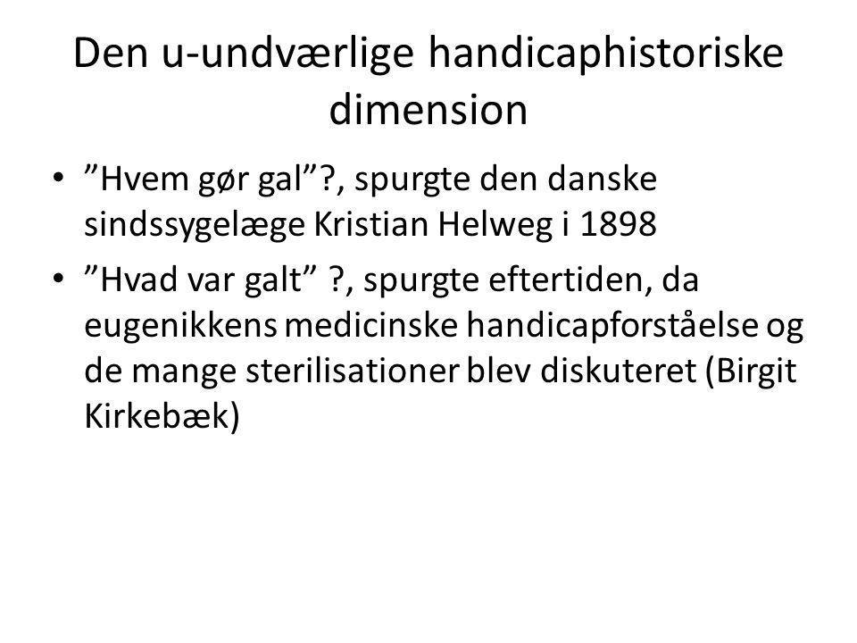 Den u-undværlige handicaphistoriske dimension • Hvem gør gal ?, spurgte den danske sindssygelæge Kristian Helweg i 1898 • Hvad var galt ?, spurgte eftertiden, da eugenikkens medicinske handicapforståelse og de mange sterilisationer blev diskuteret (Birgit Kirkebæk)