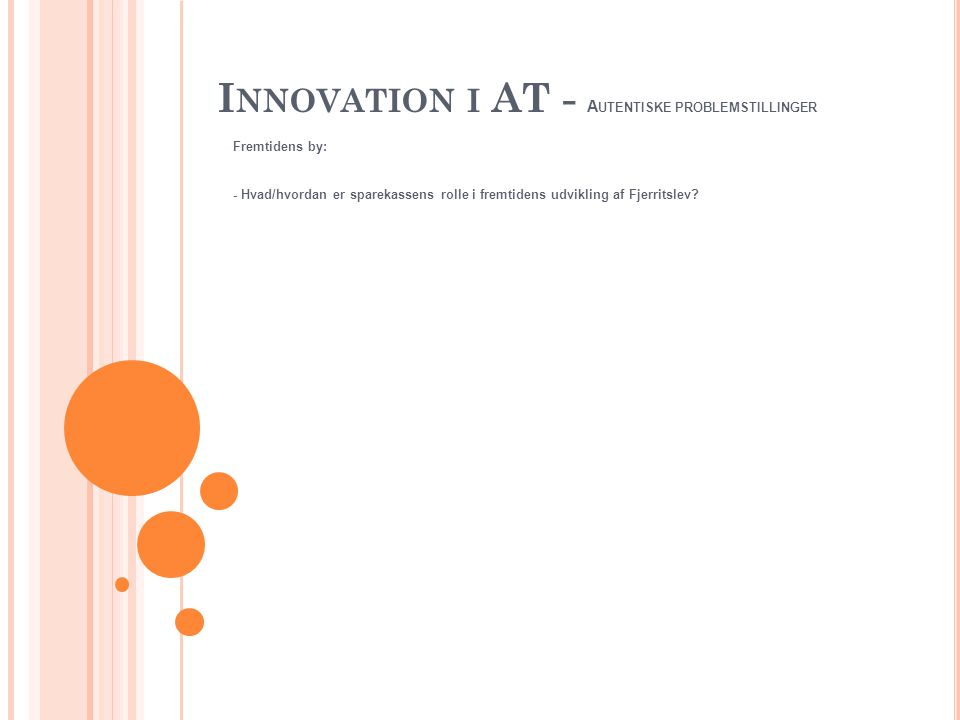 I NNOVATION I AT - A UTENTISKE PROBLEMSTILLINGER Fremtidens by: - Hvad/hvordan er sparekassens rolle i fremtidens udvikling af Fjerritslev?