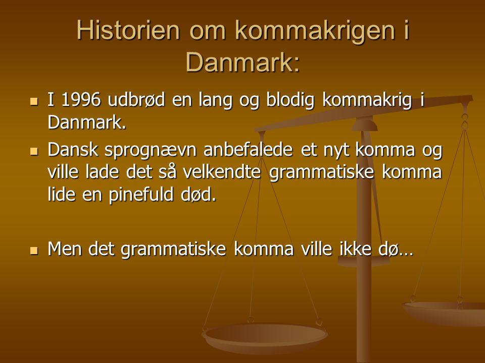 Historien om kommakrigen i Danmark:  I 1996 udbrød en lang og blodig kommakrig i Danmark.  Dansk sprognævn anbefalede et nyt komma og ville lade det