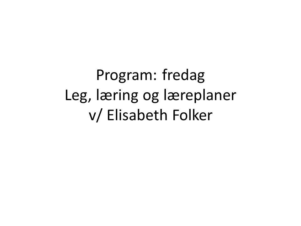 Program: fredag Leg, læring og læreplaner v/ Elisabeth Folker