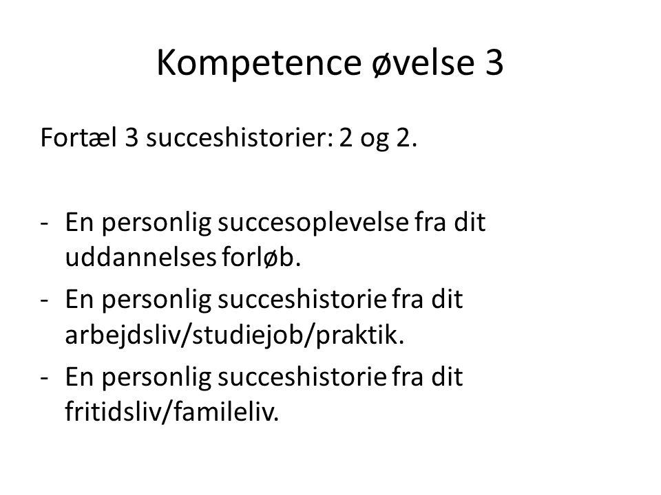 Kompetence øvelse 3 Fortæl 3 succeshistorier: 2 og 2. -En personlig succesoplevelse fra dit uddannelses forløb. -En personlig succeshistorie fra dit a
