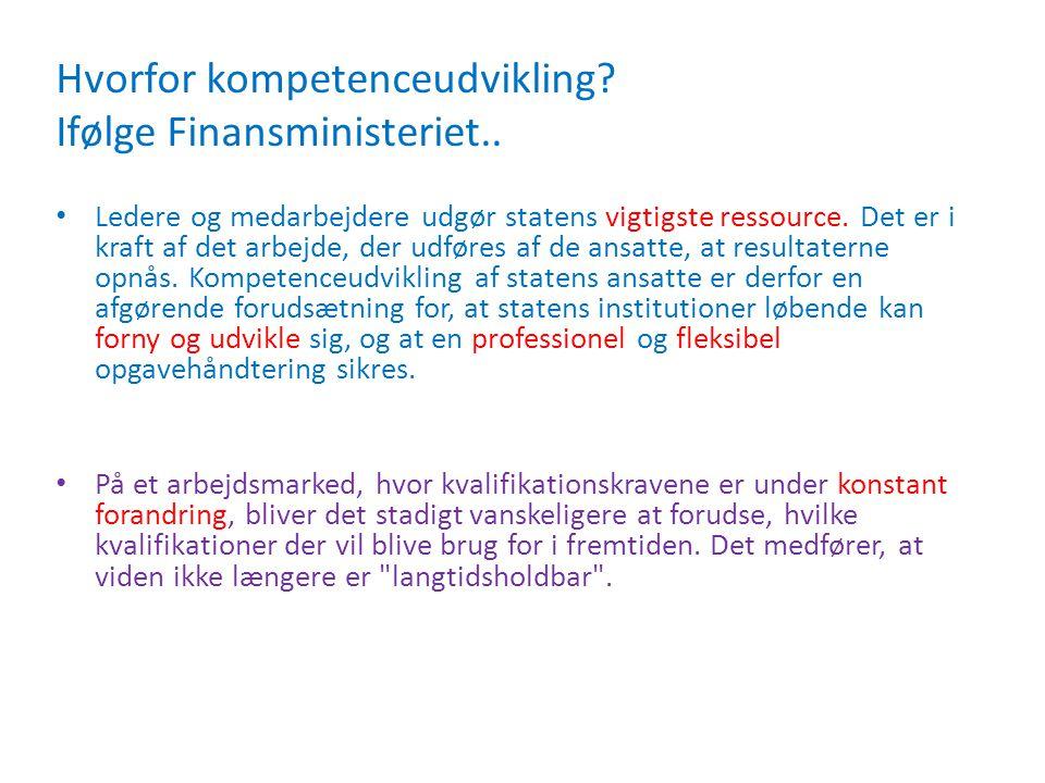 Hvorfor kompetenceudvikling? Ifølge Finansministeriet.. • Ledere og medarbejdere udgør statens vigtigste ressource. Det er i kraft af det arbejde, der