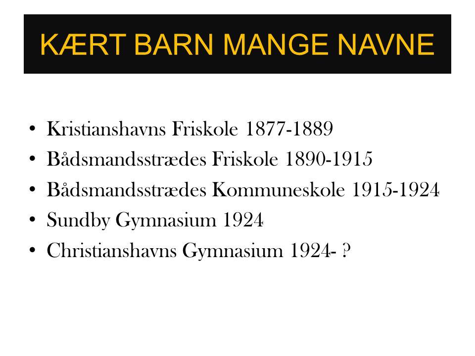 KÆRT BARN MANGE NAVNE • Kristianshavns Friskole 1877-1889 • Bådsmandsstrædes Friskole 1890-1915 • Bådsmandsstrædes Kommuneskole 1915-1924 • Sundby Gym