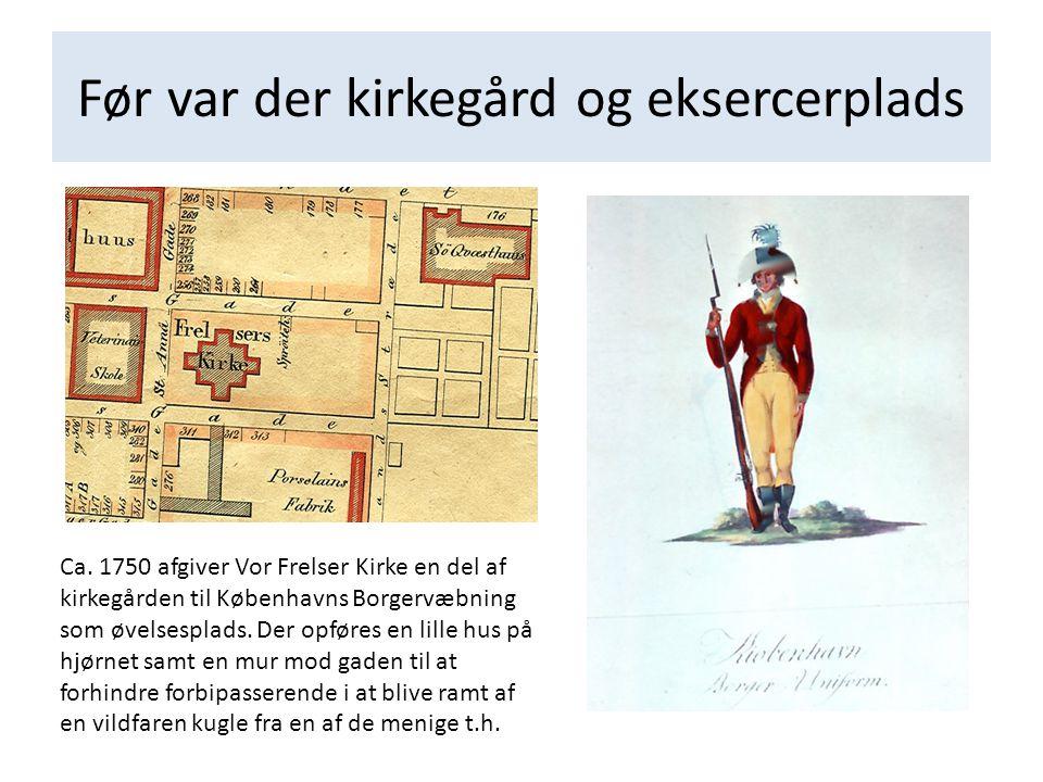 Før var der kirkegård og eksercerplads Ca. 1750 afgiver Vor Frelser Kirke en del af kirkegården til Københavns Borgervæbning som øvelsesplads. Der opf