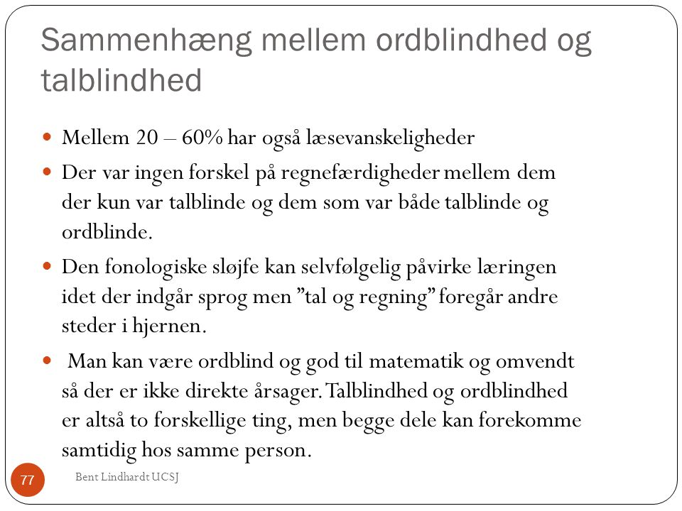 Sammenhæng mellem ordblindhed og talblindhed  Mellem 20 – 60% har også læsevanskeligheder  Der var ingen forskel på regnefærdigheder mellem dem der