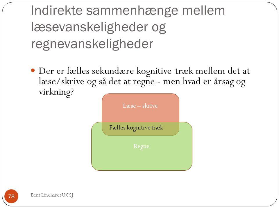Indirekte sammenhænge mellem læsevanskeligheder og regnevanskeligheder Bent Lindhardt UCSJ 78  Der er fælles sekundære kognitive træk mellem det at l
