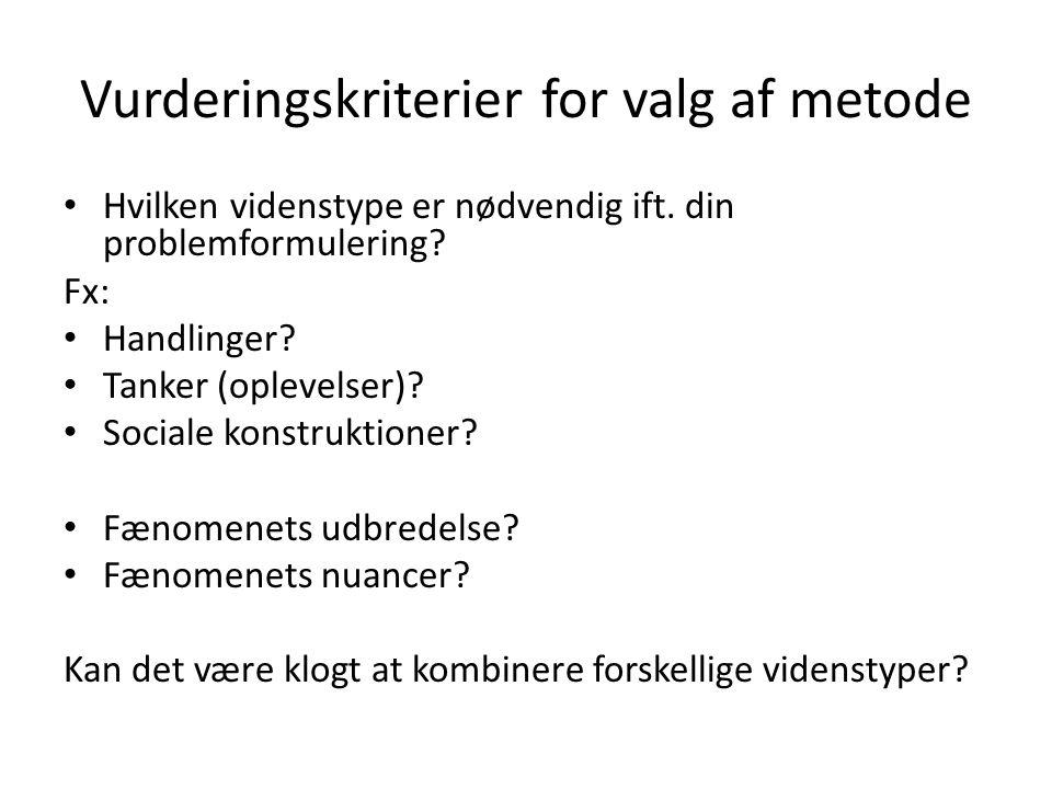 Vurderingskriterier for valg af metode • Hvilken videnstype er nødvendig ift. din problemformulering? Fx: • Handlinger? • Tanker (oplevelser)? • Socia