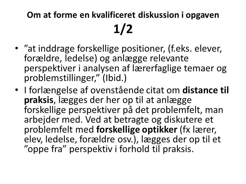 """Om at forme en kvalificeret diskussion i opgaven 1/2 • """"at inddrage forskellige positioner, (f.eks. elever, forældre, ledelse) og anlægge relevante pe"""