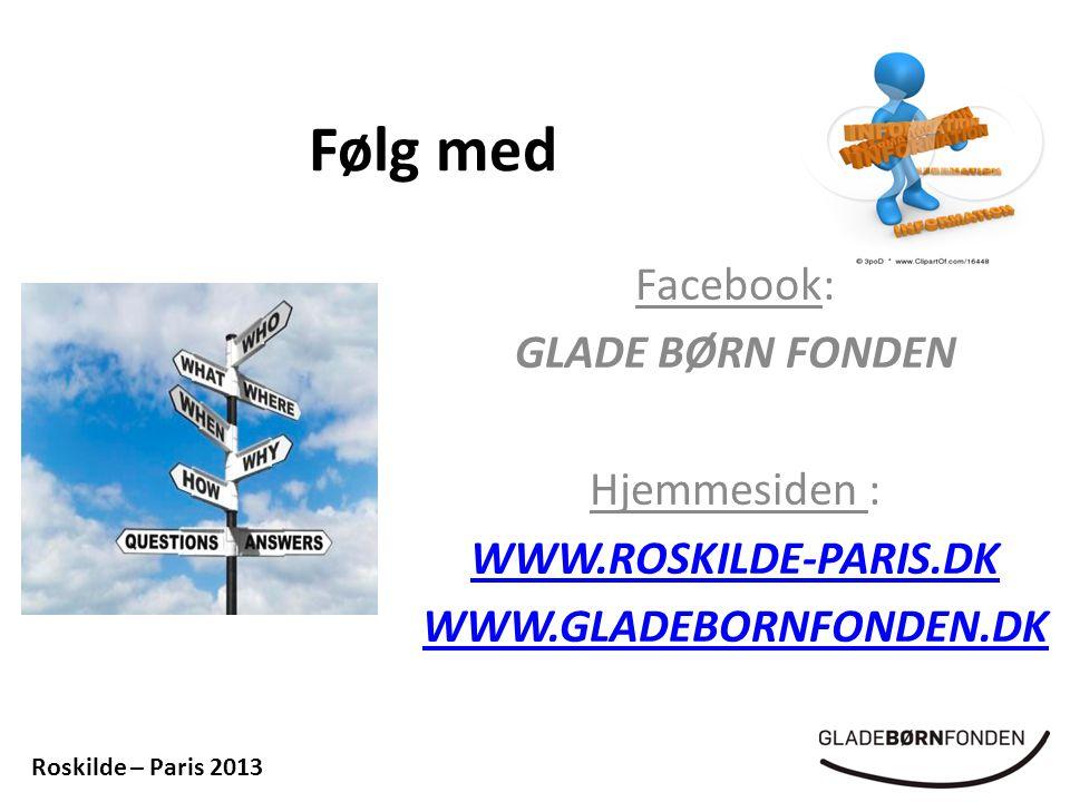 Følg med Facebook: GLADE BØRN FONDEN Hjemmesiden : WWW.ROSKILDE-PARIS.DK WWW.GLADEBORNFONDEN.DK Roskilde – Paris 2013