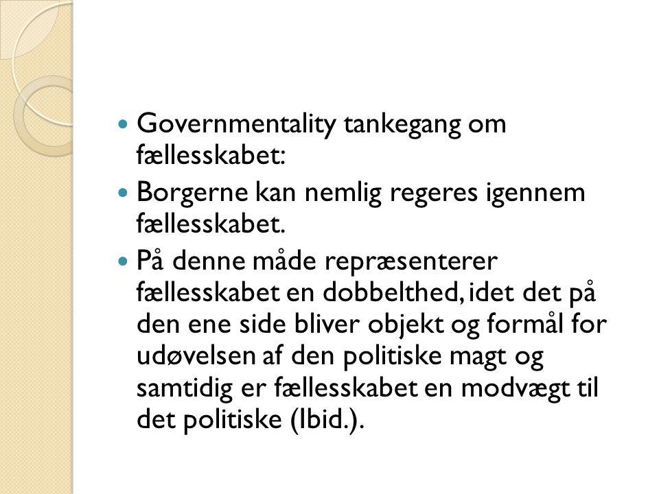  Governmentality tankegang om fællesskabet:  Borgerne kan nemlig regeres igennem fællesskabet.