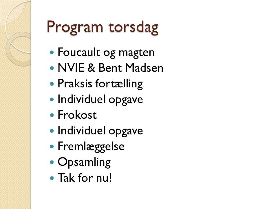 Program torsdag  Foucault og magten  NVIE & Bent Madsen  Praksis fortælling  Individuel opgave  Frokost  Individuel opgave  Fremlæggelse  Opsamling  Tak for nu!