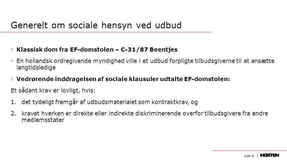 side 4 ›Klassisk dom fra EF-domstolen – C-31/87 Beentjes ›En hollandsk ordregivende myndighed ville i et udbud forpligte tilbudsgiverne til at ansætte langtidsledige ›Vedrørende inddragelsen af sociale klausuler udtalte EF-domstolen: Et sådant krav er lovligt, hvis: 1.det tydeligt fremgår af udbudsmaterialet som kontraktkrav, og 2.kravet hverken er direkte eller indirekte diskriminerende overfor tilbudsgivere fra andre medlemsstater Generelt om sociale hensyn ved udbud