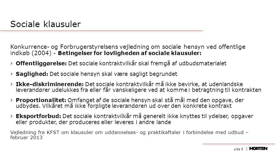 side 5 Konkurrence- og Forbrugerstyrelsens vejledning om sociale hensyn ved offentlige indkøb (2004) - Betingelser for lovligheden af sociale klausuler: ›Offentliggørelse: Det sociale kontraktvilkår skal fremgå af udbudsmaterialet ›Saglighed: Det sociale hensyn skal være sagligt begrundet ›Ikke-diskriminerende: Det sociale kontraktvilkår må ikke bevirke, at udenlandske leverandører udelukkes fra eller får vanskeligere ved at komme i betragtning til kontrakten ›Proportionalitet: Omfanget af de sociale hensyn skal stå mål med den opgave, der udbydes.