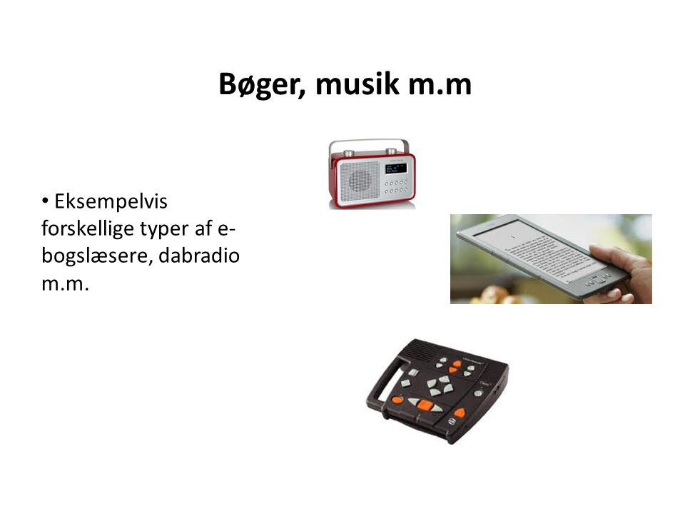 Bøger, musik m.m • Eksempelvis forskellige typer af e- bogslæsere, dabradio m.m.