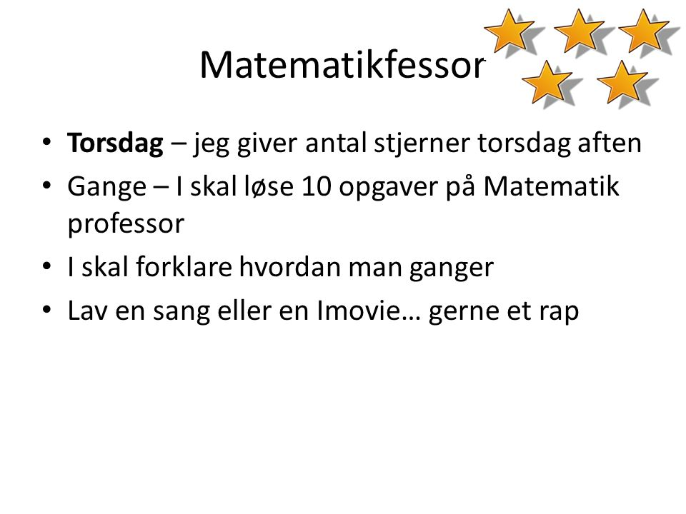 Matematikfessor • Torsdag – jeg giver antal stjerner torsdag aften • Gange – I skal løse 10 opgaver på Matematik professor • I skal forklare hvordan m