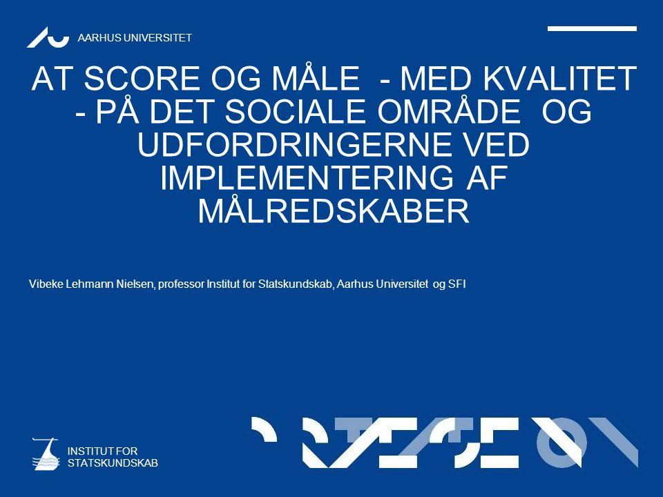 AARHUS UNIVERSITET INSTITUT FOR STATSKUNDSKAB AT SCORE OG MÅLE - MED KVALITET - PÅ DET SOCIALE OMRÅDE OG UDFORDRINGERNE VED IMPLEMENTERING AF MÅLREDSKABER Vibeke Lehmann Nielsen, professor Institut for Statskundskab, Aarhus Universitet og SFI
