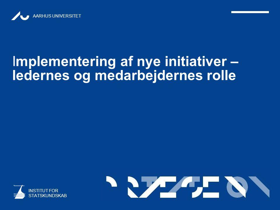 AARHUS UNIVERSITET INSTITUT FOR STATSKUNDSKAB Implementering af nye initiativer – ledernes og medarbejdernes rolle