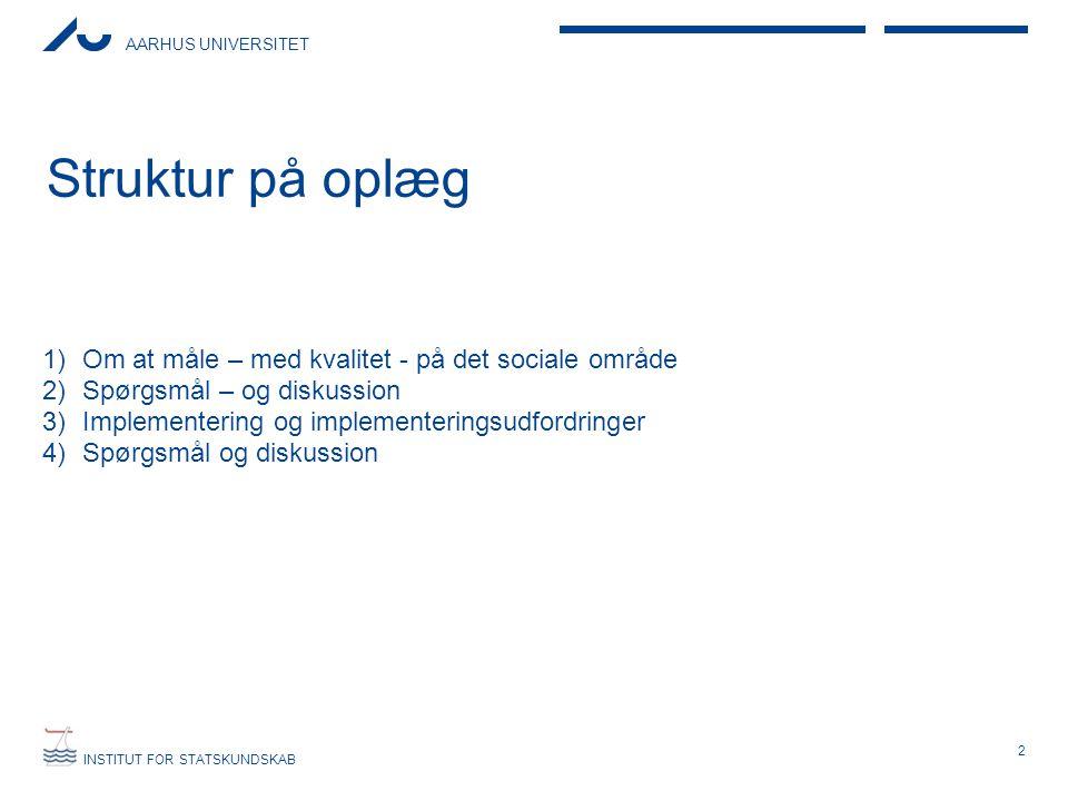AARHUS UNIVERSITET INSTITUT FOR STATSKUNDSKAB Struktur på oplæg 1)Om at måle – med kvalitet - på det sociale område 2)Spørgsmål – og diskussion 3)Implementering og implementeringsudfordringer 4)Spørgsmål og diskussion 2