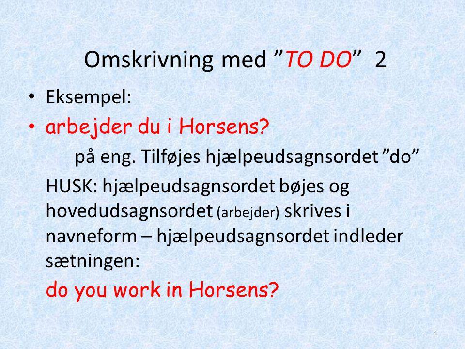 """Omskrivning med """"TO DO"""" 2 • Eksempel: • arbejder du i Horsens? på eng. Tilføjes hjælpeudsagnsordet """"do"""" HUSK: hjælpeudsagnsordet bøjes og hovedudsagns"""