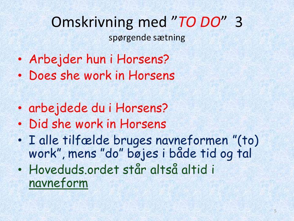 Omskrivning med TO DO 4 nægtende sætning • Hoveduds.ordet står altid i navneform • jeg arbejder ikke i Horsen.