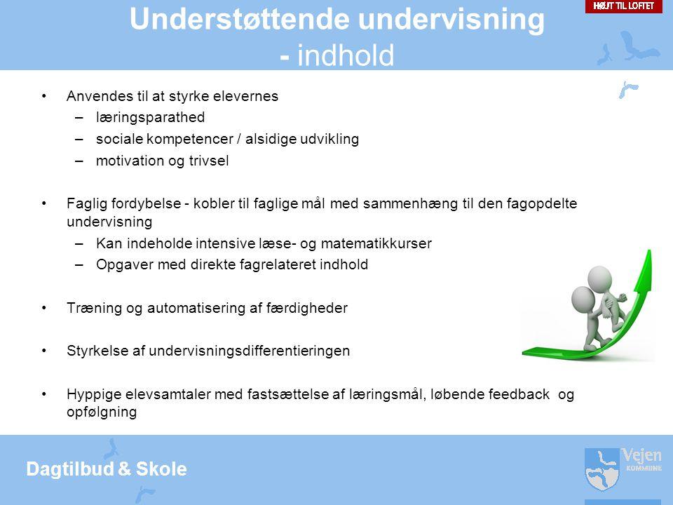 Dagtilbud & Skole Understøttende undervisning - indhold •Anvendes til at styrke elevernes –læringsparathed –sociale kompetencer / alsidige udvikling –motivation og trivsel •Faglig fordybelse - kobler til faglige mål med sammenhæng til den fagopdelte undervisning –Kan indeholde intensive læse- og matematikkurser –Opgaver med direkte fagrelateret indhold •Træning og automatisering af færdigheder •Styrkelse af undervisningsdifferentieringen •Hyppige elevsamtaler med fastsættelse af læringsmål, løbende feedback og opfølgning