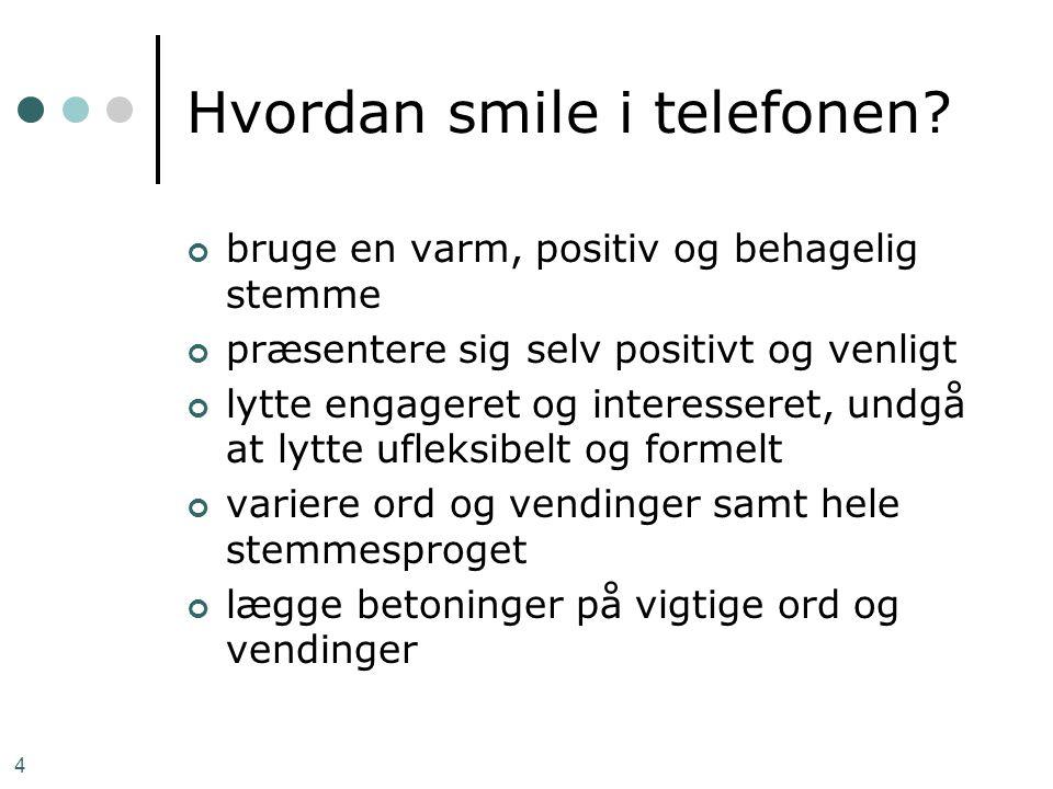 4 Hvordan smile i telefonen? bruge en varm, positiv og behagelig stemme præsentere sig selv positivt og venligt lytte engageret og interesseret, undgå