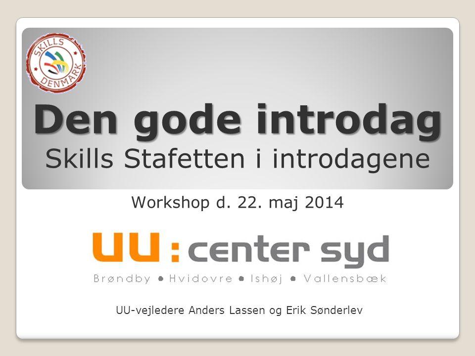 UU-vejledere Anders Lassen og Erik Sønderlev Den gode introdag Skills Stafetten i introdagene Workshop d. 22. maj 2014