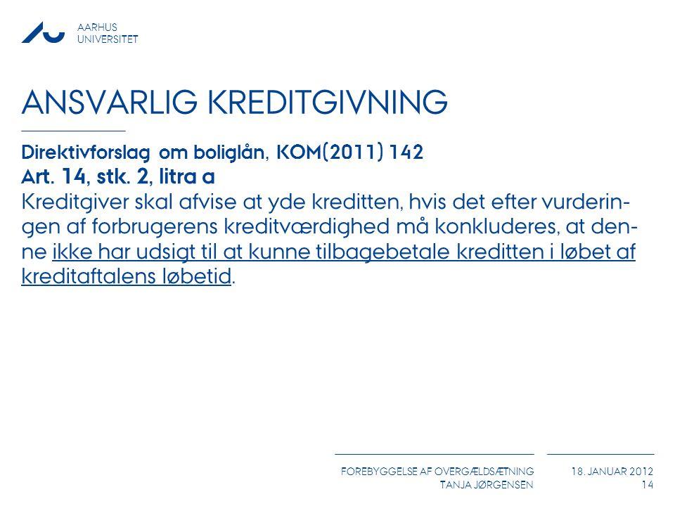 AARHUS UNIVERSITET FOREBYGGELSE AF OVERGÆLDSÆTNING TANJA JØRGENSEN 18. JANUAR 2012 ANSVARLIG KREDITGIVNING Direktivforslag om boliglån, KOM(2011) 142