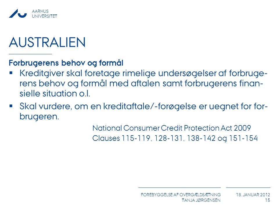 AARHUS UNIVERSITET FOREBYGGELSE AF OVERGÆLDSÆTNING TANJA JØRGENSEN 18. JANUAR 2012 AUSTRALIEN Forbrugerens behov og formål  Kreditgiver skal foretage