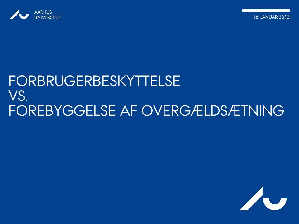 AARHUS UNIVERSITET 18. JANUAR 2012 Au FORBRUGERBESKYTTELSE VS. FOREBYGGELSE AF OVERGÆLDSÆTNING