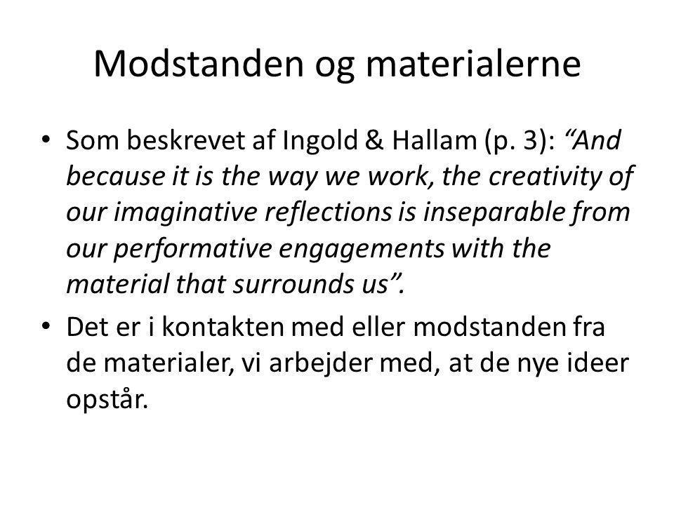 """Modstanden og materialerne • Som beskrevet af Ingold & Hallam (p. 3): """"And because it is the way we work, the creativity of our imaginative reflection"""