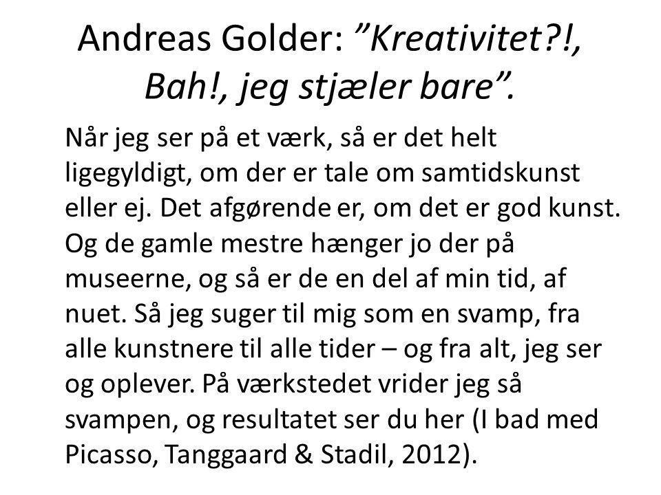"""Andreas Golder: """"Kreativitet?!, Bah!, jeg stjæler bare"""". Når jeg ser på et værk, så er det helt ligegyldigt, om der er tale om samtidskunst eller ej."""