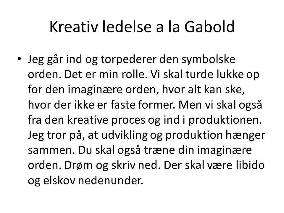 Kreativ ledelse a la Gabold • Jeg går ind og torpederer den symbolske orden. Det er min rolle. Vi skal turde lukke op for den imaginære orden, hvor al