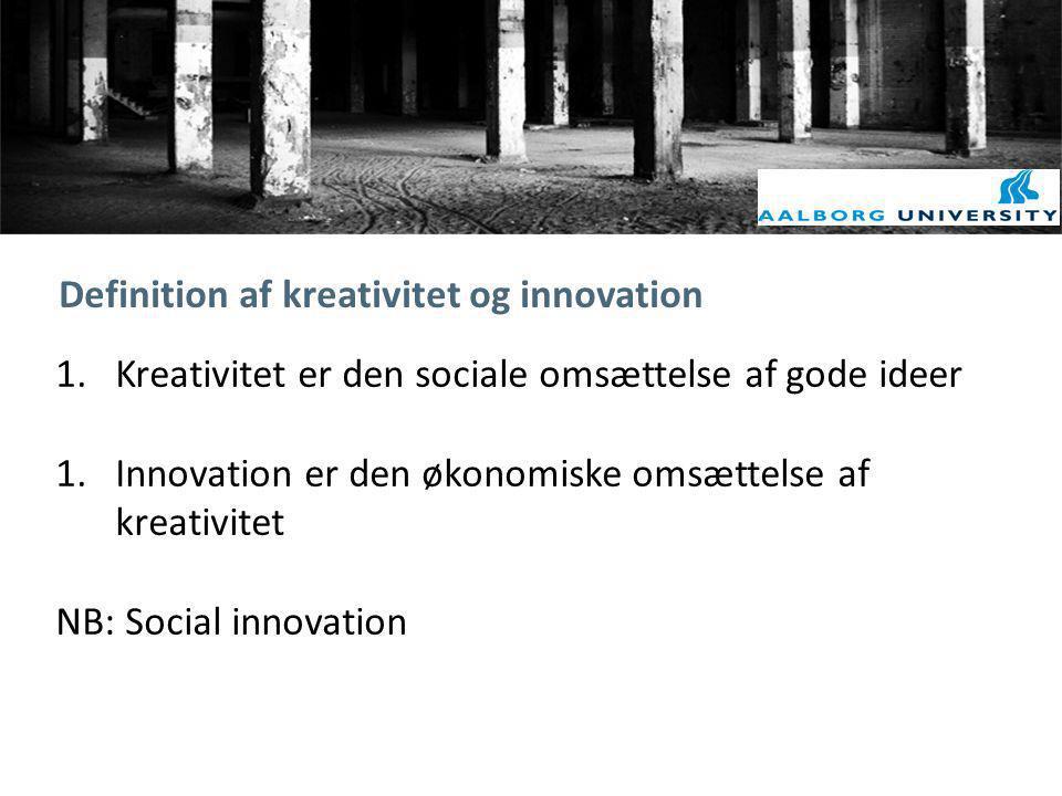 Definition af kreativitet og innovation 1.Kreativitet er den sociale omsættelse af gode ideer 1.Innovation er den økonomiske omsættelse af kreativitet