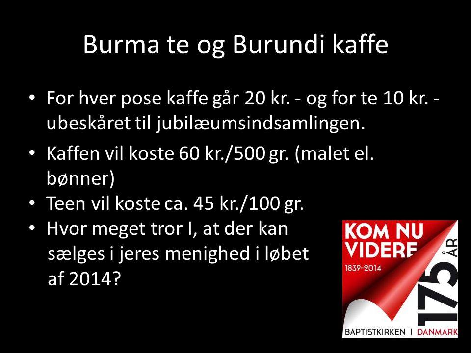 Burma te og Burundi kaffe • For hver pose kaffe går 20 kr. - og for te 10 kr. - ubeskåret til jubilæumsindsamlingen. • Kaffen vil koste 60 kr./500 gr.