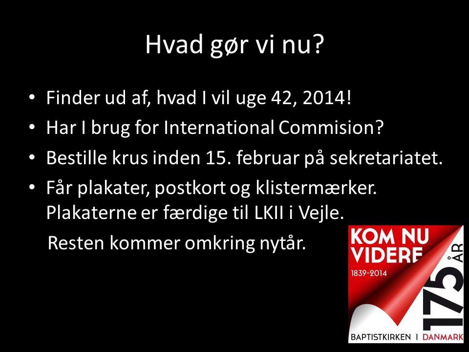 Hvad gør vi nu? • Finder ud af, hvad I vil uge 42, 2014! • Har I brug for International Commision? • Bestille krus inden 15. februar på sekretariatet.