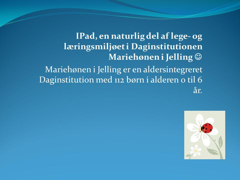 IPad, en naturlig del af lege- og læringsmiljøet i Daginstitutionen Mariehønen i Jelling  Mariehønen i Jelling er en aldersintegreret Daginstitution med 112 børn i alderen 0 til 6 år.