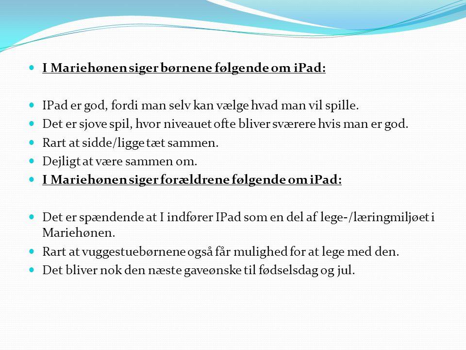  I Mariehønen siger børnene følgende om iPad:  IPad er god, fordi man selv kan vælge hvad man vil spille.  Det er sjove spil, hvor niveauet ofte bl