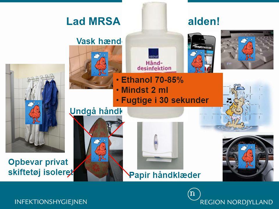 Undgå håndklædet Sprit med glycerol Vask hænder Lad MRSA 398 blive i stalden! Opbevar privat skiftetøj isoleret Papir håndklæder • Ethanol 70-85% • Mi