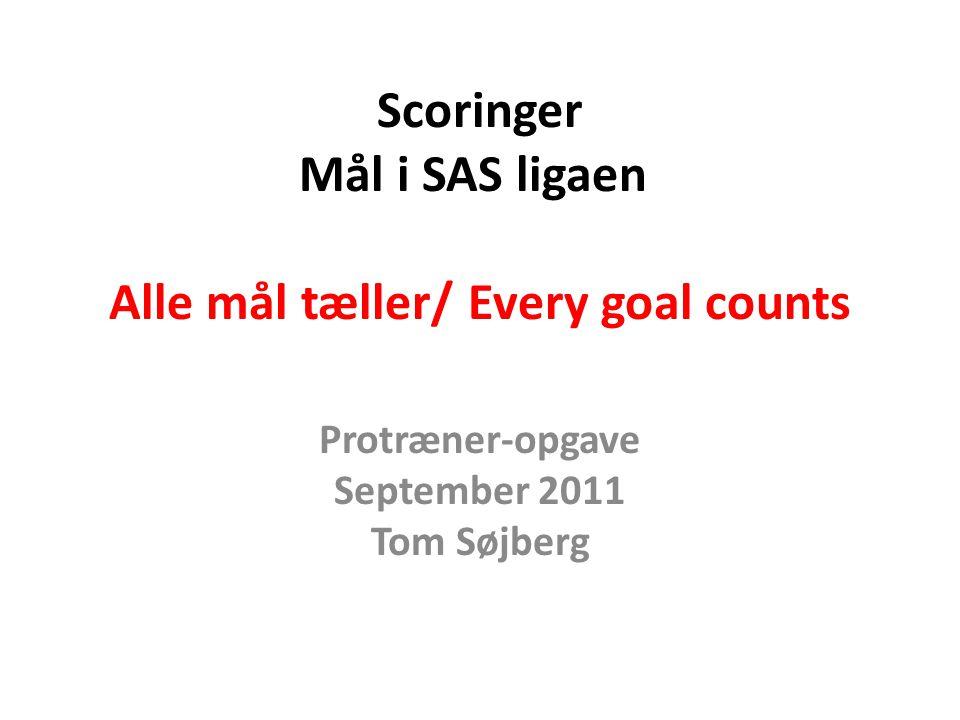 Scoringer Mål i SAS ligaen Alle mål tæller/ Every goal counts Protræner-opgave September 2011 Tom Søjberg