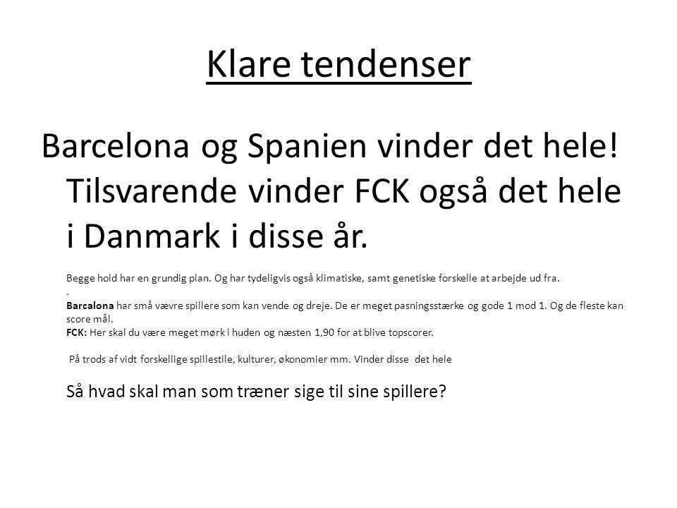 Klare tendenser Barcelona og Spanien vinder det hele! Tilsvarende vinder FCK også det hele i Danmark i disse år. Begge hold har en grundig plan. Og ha