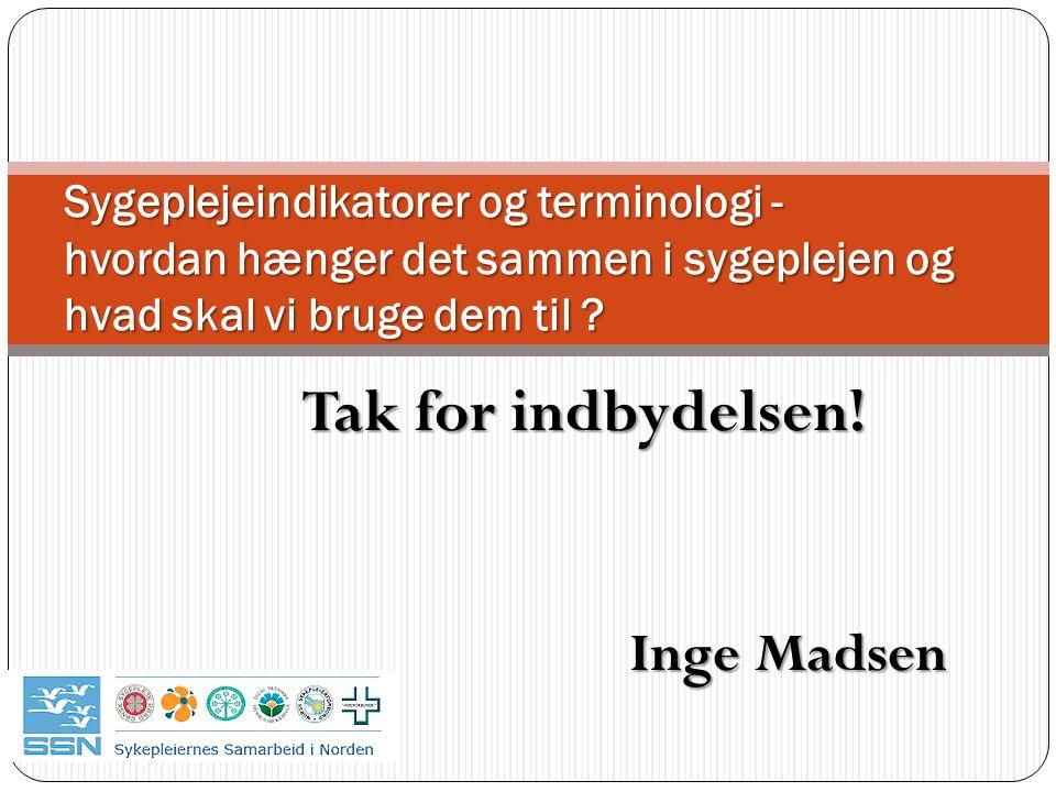 Tak for indbydelsen! Inge Madsen Inge Madsen Sygeplejeindikatorer og terminologi - hvordan hænger det sammen i sygeplejen og hvad skal vi bruge dem ti