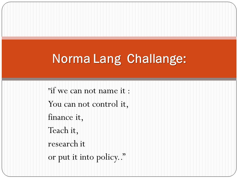 """"""" if we can not name it : You can not control it, finance it, Teach it, research it or put it into policy.."""" Norma Lang Challange:"""