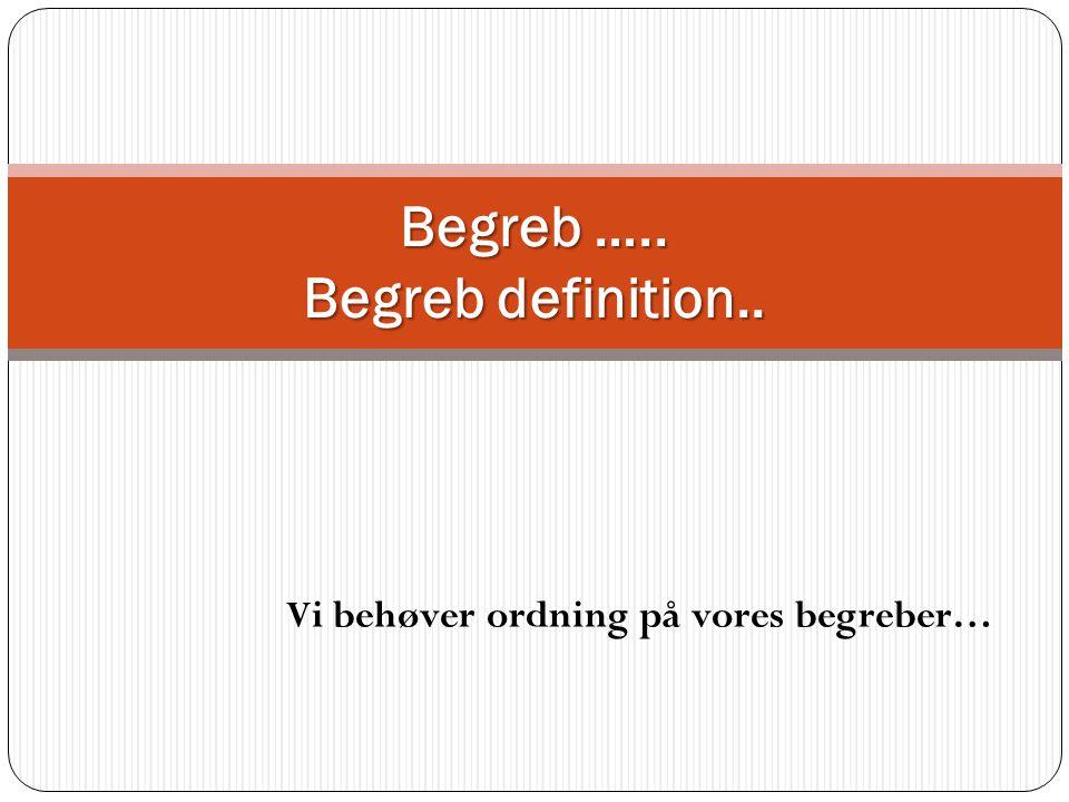Begreb ….. Begreb definition.. Vi behøver ordning på vores begreber…