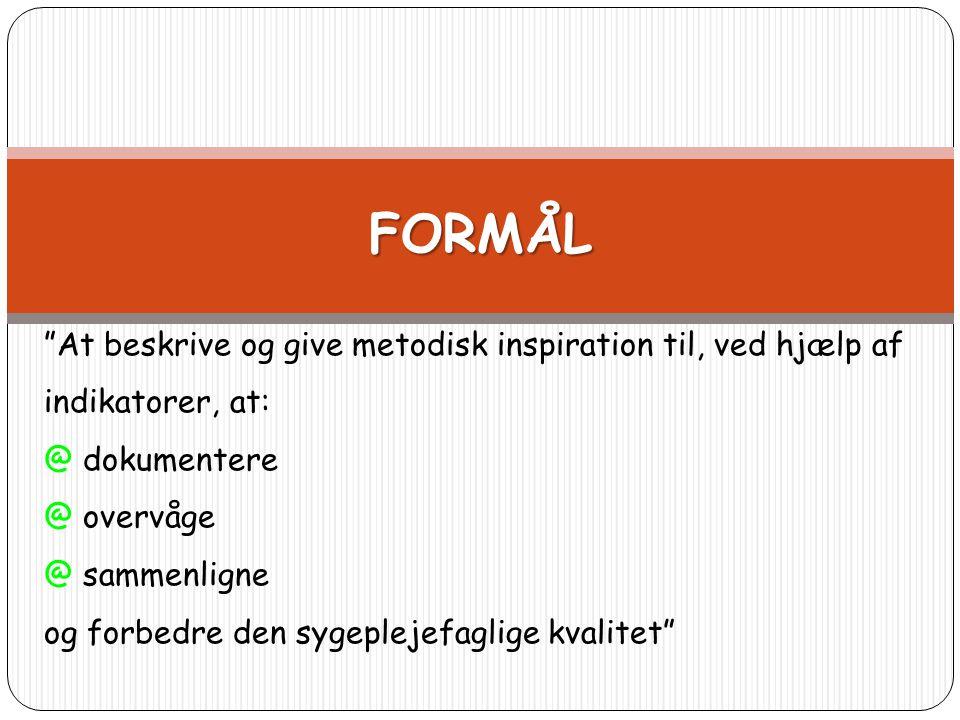 """FORMÅL """"At beskrive og give metodisk inspiration til, ved hjælp af indikatorer, at: @ dokumentere @ overvåge @ sammenligne og forbedre den sygeplejefa"""