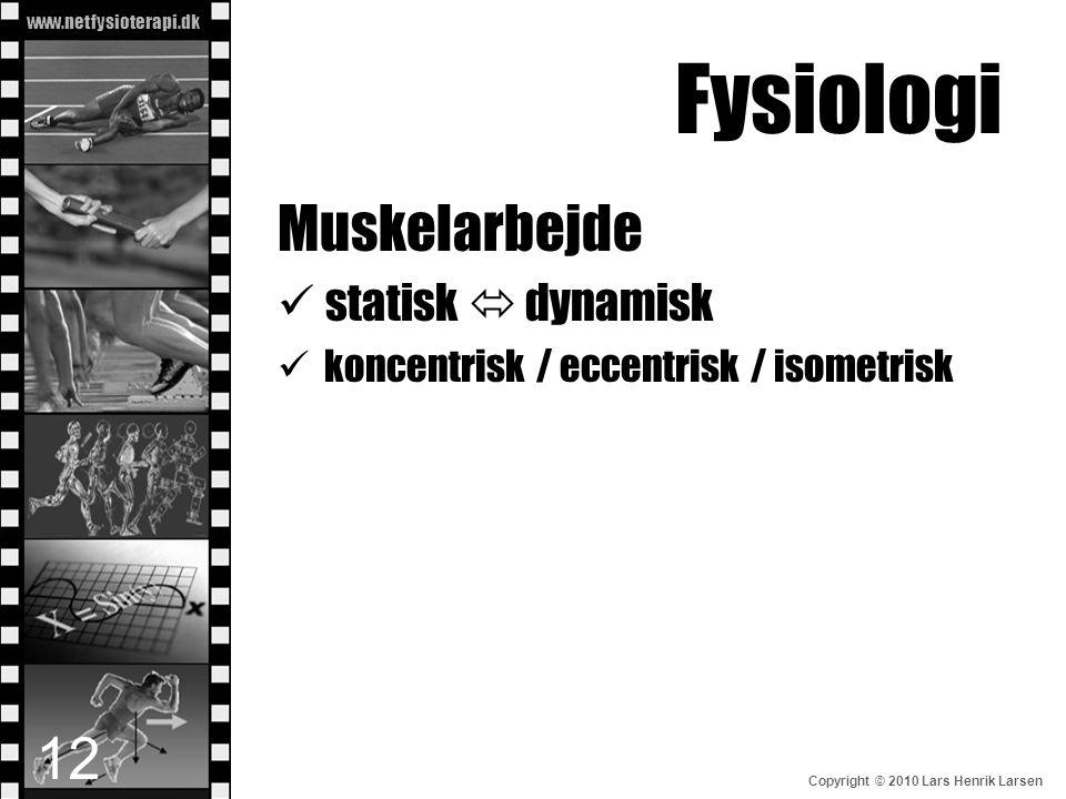 www.netfysioterapi.dk Copyright © 2010 Lars Henrik Larsen Fysiologi Muskelarbejde  statisk  dynamisk  koncentrisk / eccentrisk / isometrisk 12