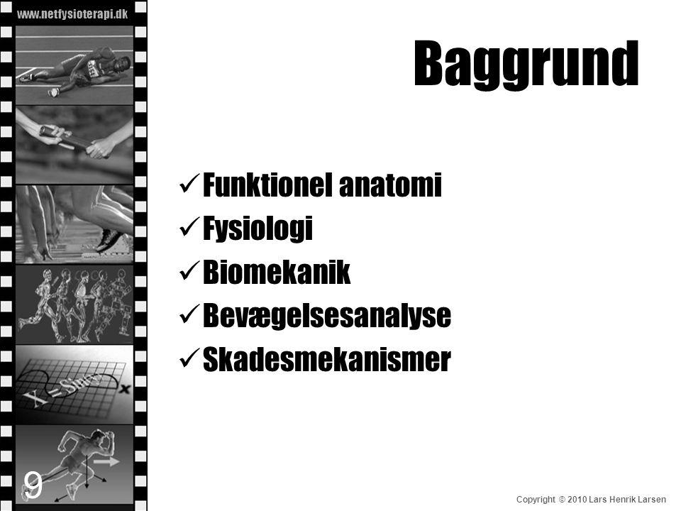 www.netfysioterapi.dk Copyright © 2010 Lars Henrik Larsen Baggrund  Funktionel anatomi  Fysiologi  Biomekanik  Bevægelsesanalyse  Skadesmekanisme