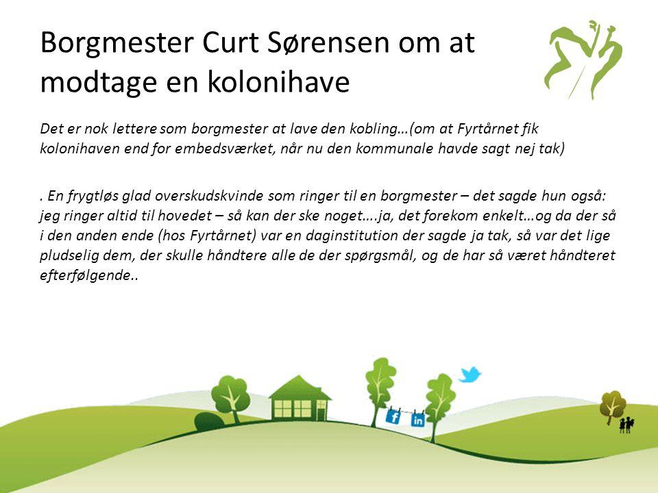 Borgmester Curt Sørensen om at modtage en kolonihave Det er nok lettere som borgmester at lave den kobling…(om at Fyrtårnet fik kolonihaven end for em